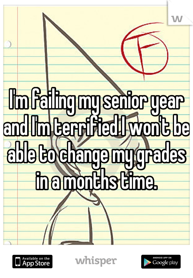 I'm failing my senior year and I'm terrified I won't be able to change my grades in a months time.
