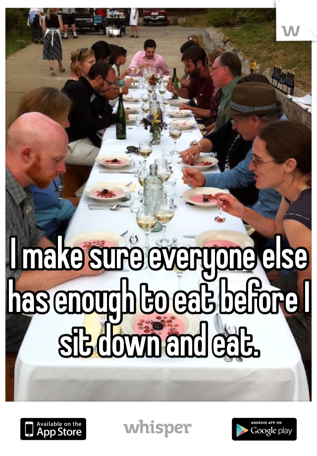 I make sure everyone else has enough to eat before I sit down and eat.