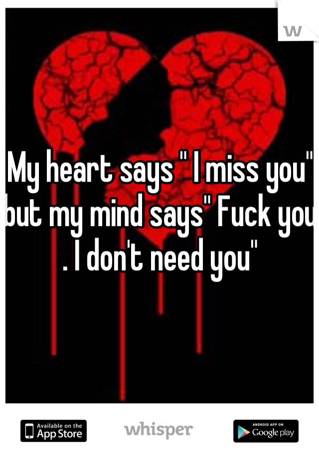 "My heart says "" I miss you"" but my mind says"" Fuck you . I don't need you"""