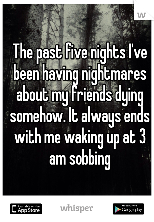 The past five nights I've been having nightmares about my friends dying somehow. It always ends with me waking up at 3 am sobbing