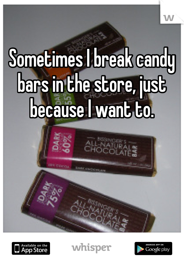 Sometimes I break candy bars in the store, just because I want to.