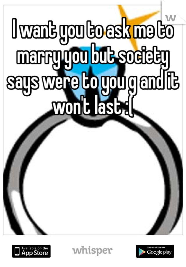 I want you to ask me to marry you but society says were to you g and it won't last :(
