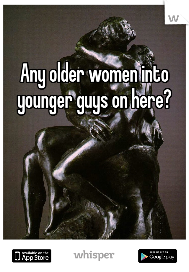 Any older women into younger guys on here?