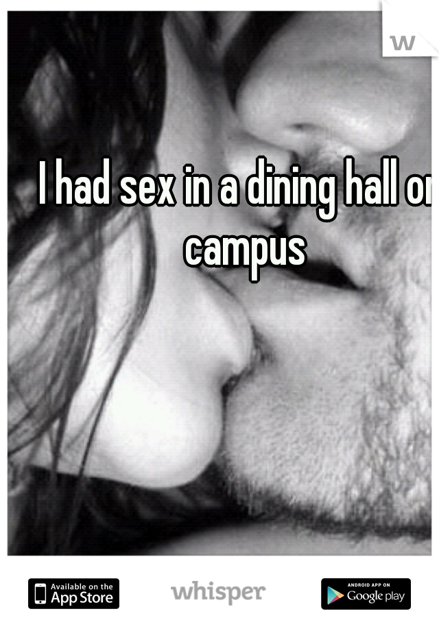 I had sex in a dining hall on campus