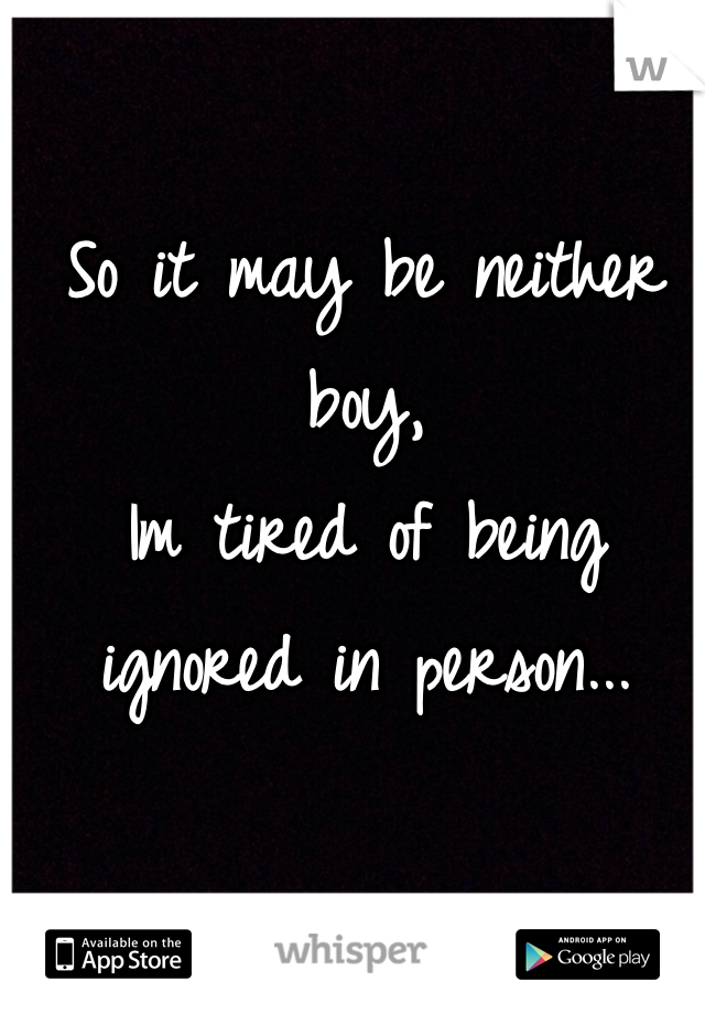 So it may be neither boy,  Im tired of being ignored in person...
