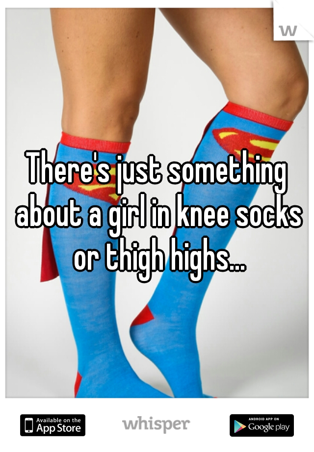 There's just something about a girl in knee socks or thigh highs...