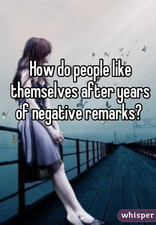 How do people like themselves after years of negative remarks?
