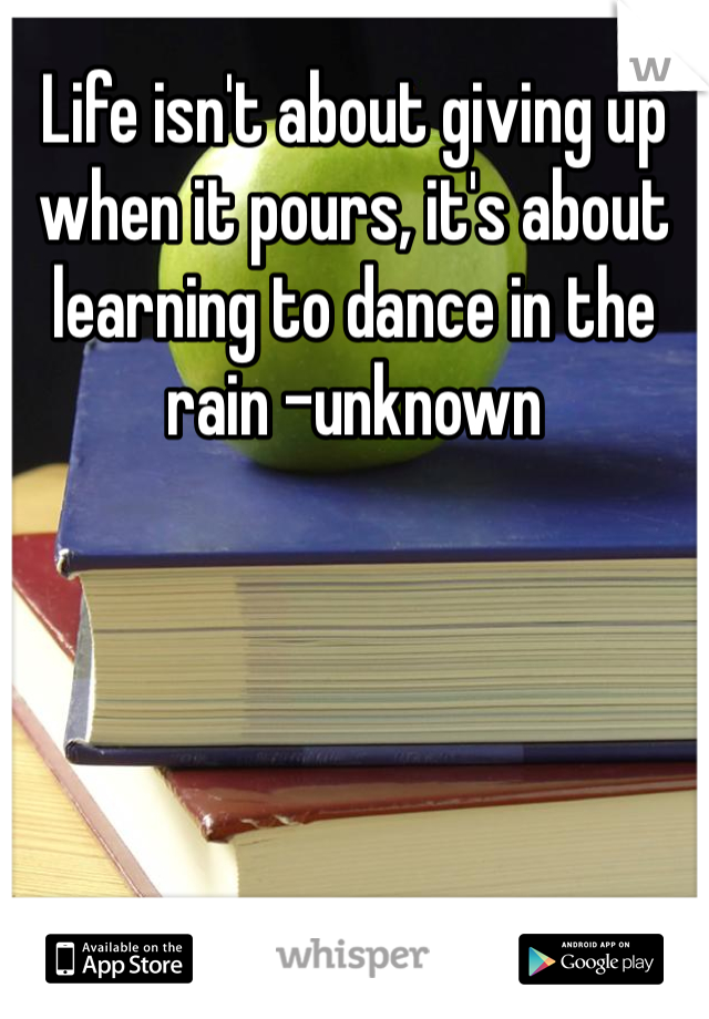 Life isn't about giving up when it pours, it's about learning to dance in the rain -unknown