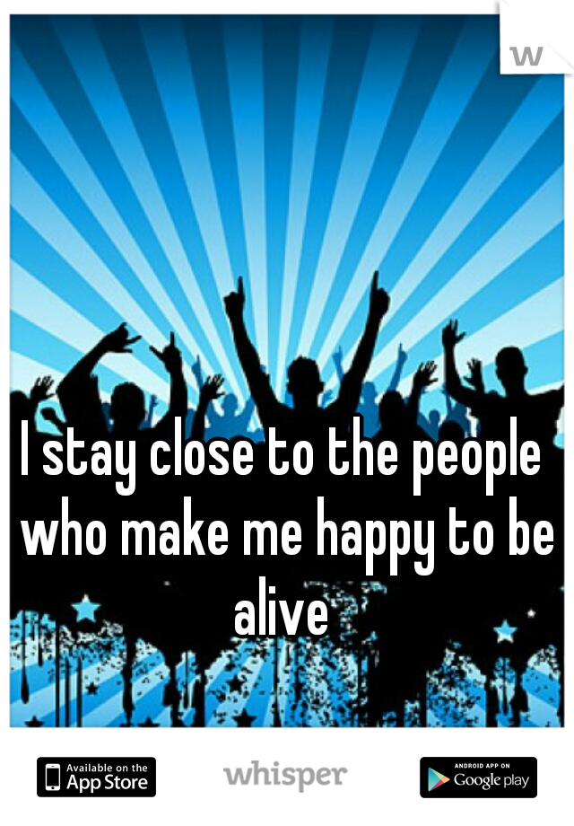 I stay close to the people who make me happy to be alive