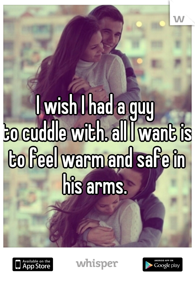 I wish I had a guy  to cuddle with. all I want is to feel warm and safe in  his arms.