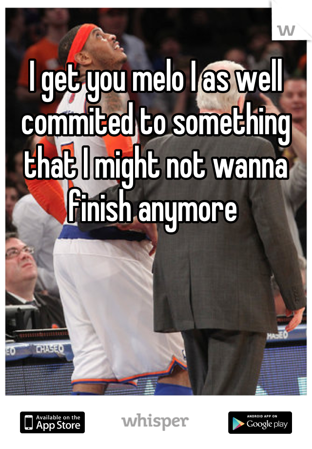 I get you melo I as well commited to something that I might not wanna finish anymore