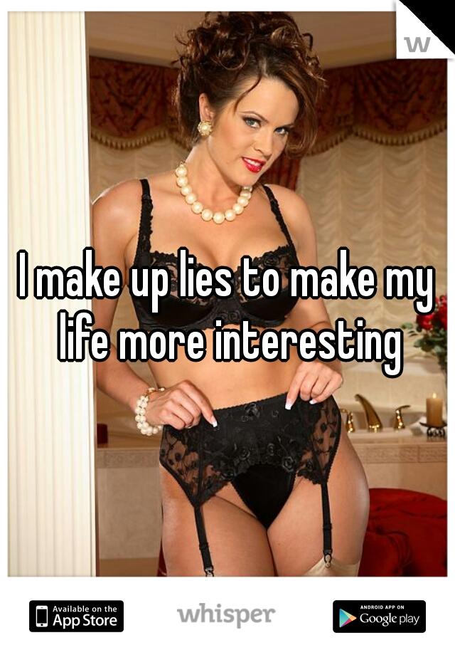 I make up lies to make my life more interesting