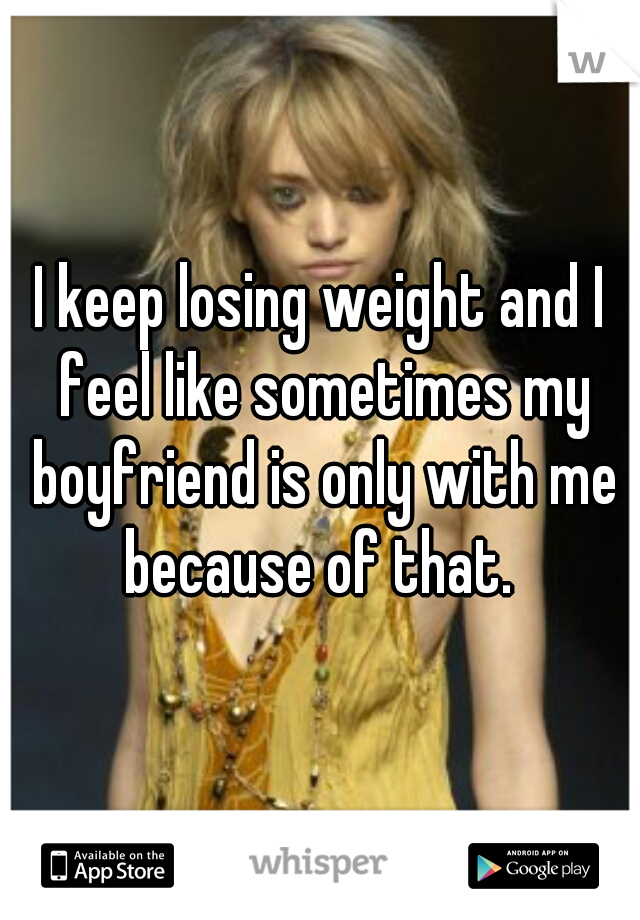 I keep losing weight and I feel like sometimes my boyfriend is only with me because of that.