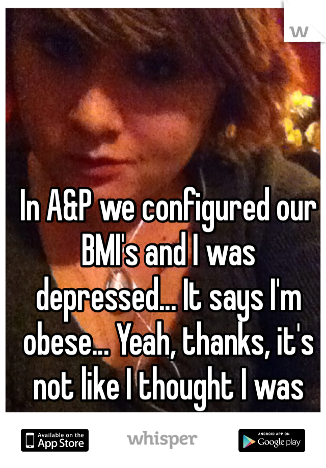 In A&P we configured our BMI's and I was depressed... It says I'm obese... Yeah, thanks, it's not like I thought I was pretty anyways.