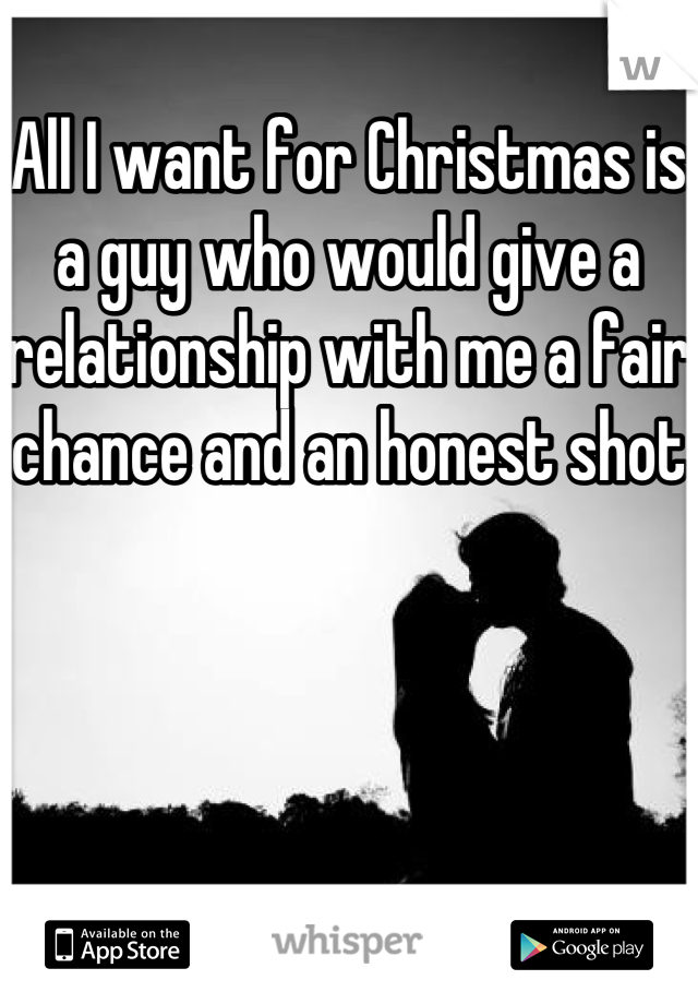 All I want for Christmas is a guy who would give a relationship with me a fair chance and an honest shot