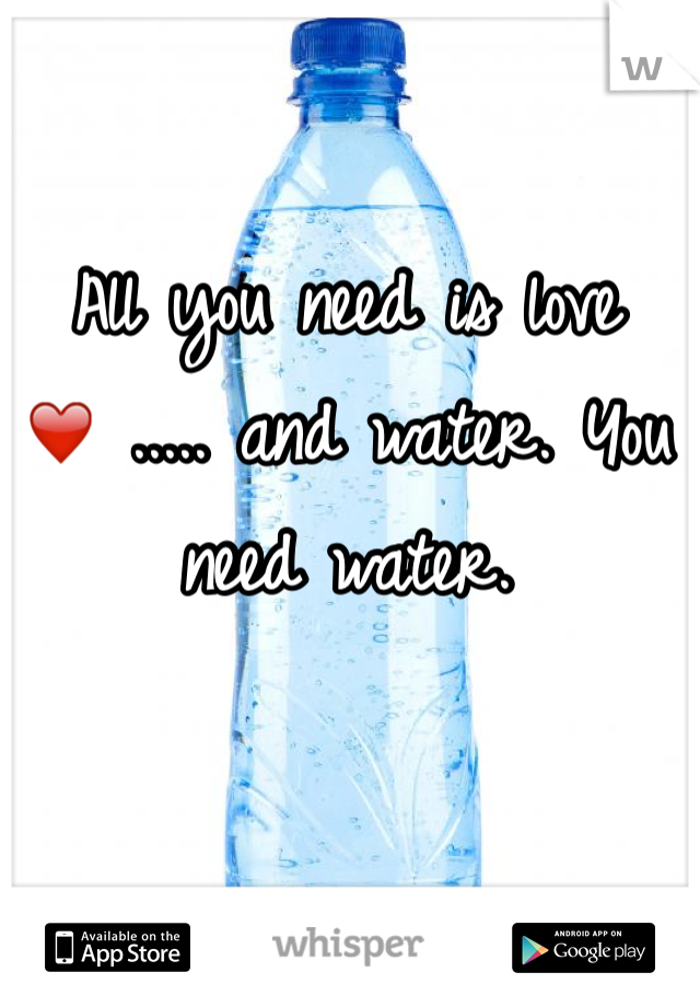 All you need is love ❤️ ..... and water. You need water.