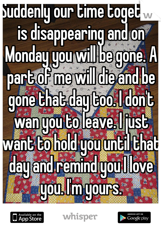 Suddenly our time together is disappearing and on Monday you will be gone. A part of me will die and be gone that day too. I don't wan you to leave. I just want to hold you until that day and remind you I love you. I'm yours.