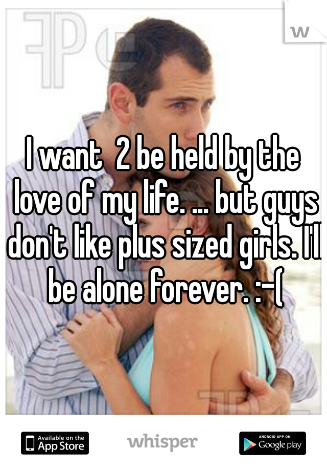 I want  2 be held by the love of my life. ... but guys don't like plus sized girls. I'll be alone forever. :-(