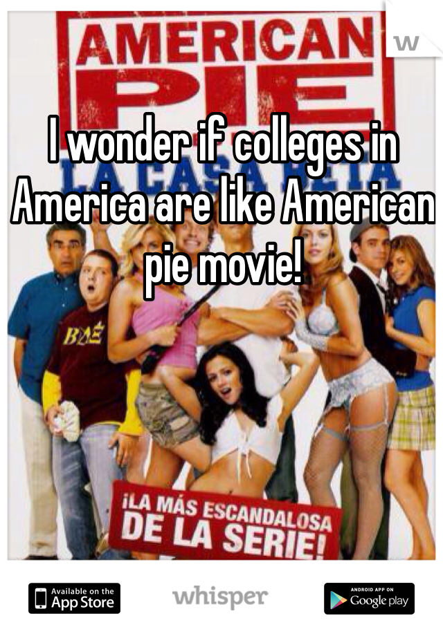 I wonder if colleges in America are like American pie movie!