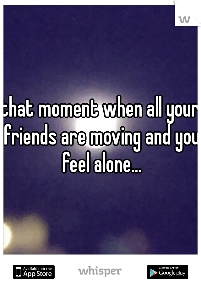 that moment when all your friends are moving and you feel alone...