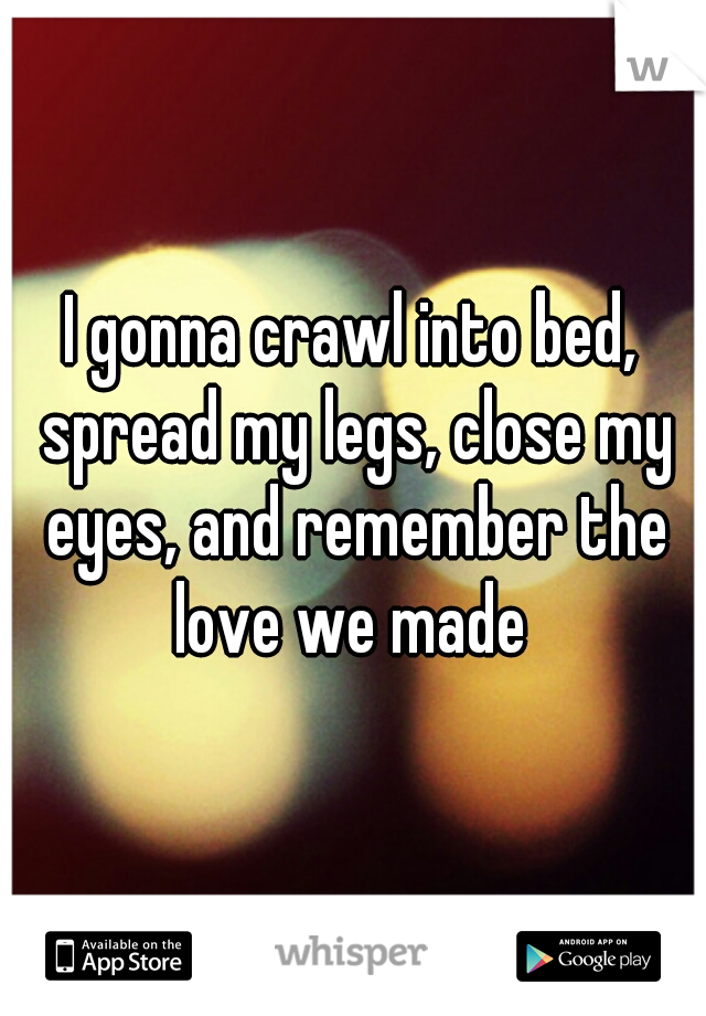 I gonna crawl into bed, spread my legs, close my eyes, and remember the love we made