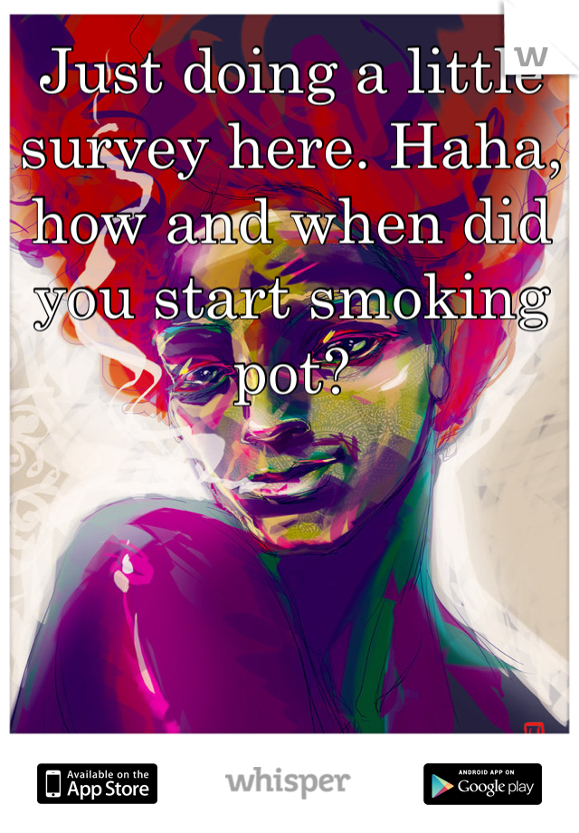 Just doing a little survey here. Haha, how and when did you start smoking pot?