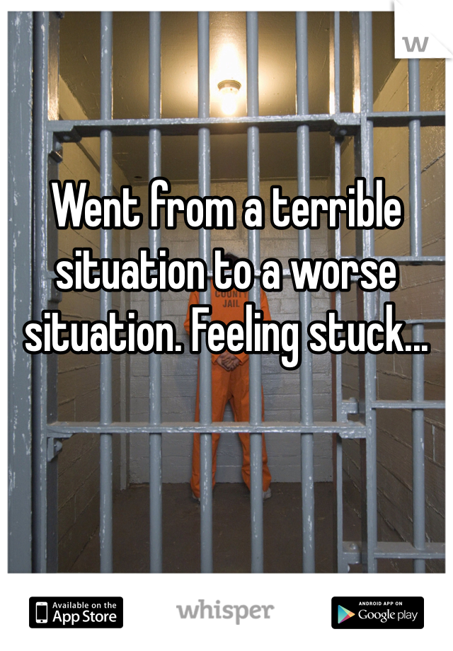 Went from a terrible situation to a worse situation. Feeling stuck...