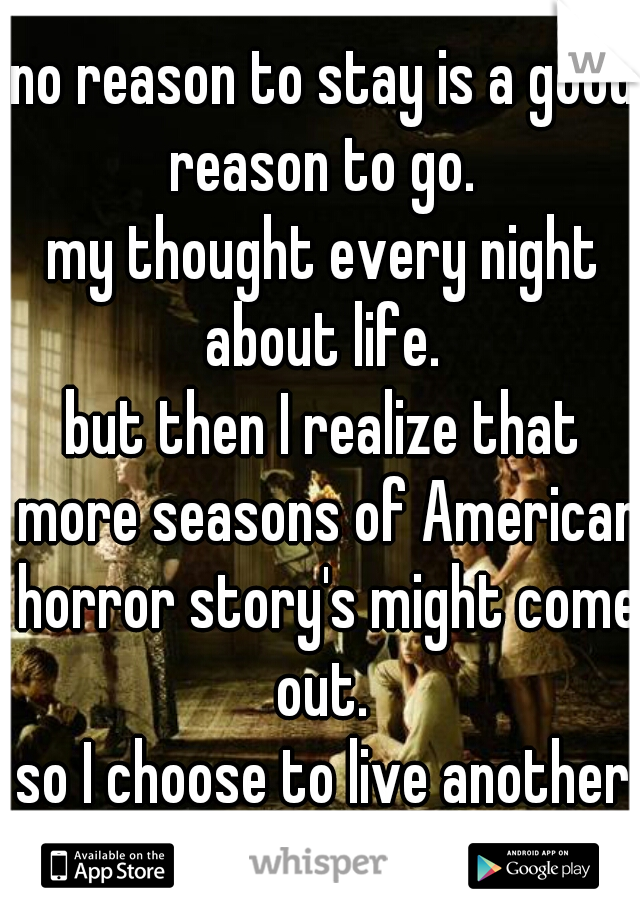 no reason to stay is a good reason to go.  my thought every night about life.  but then I realize that more seasons of American horror story's might come out.  so I choose to live another day.
