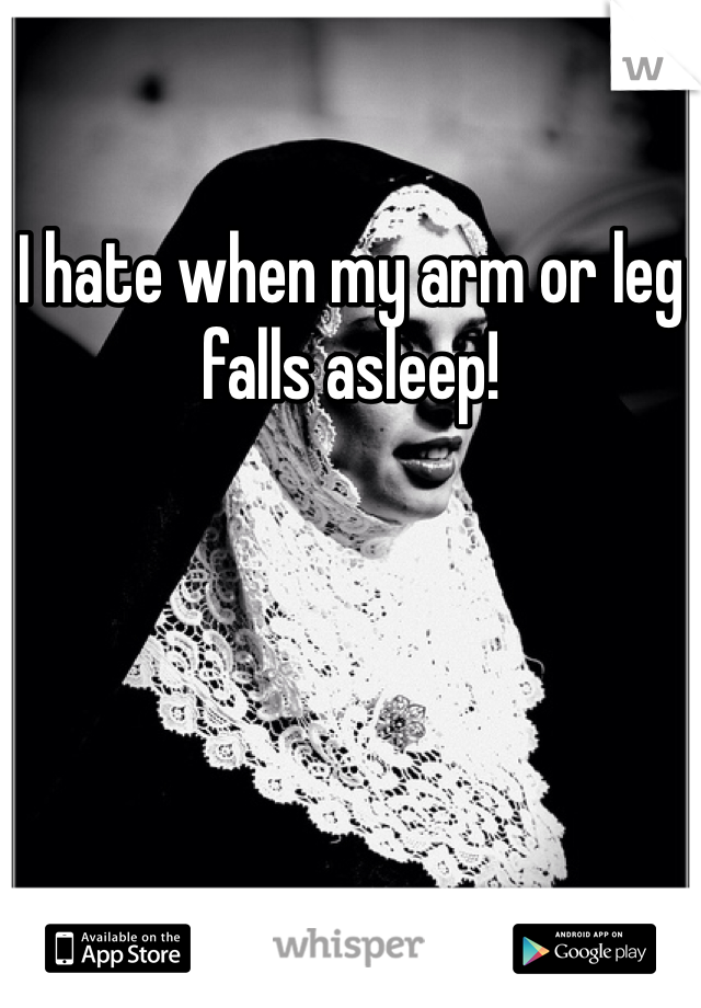 I hate when my arm or leg falls asleep!