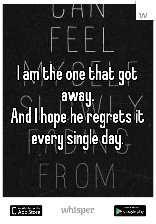 I am the one that got away.    And I hope he regrets it every single day.