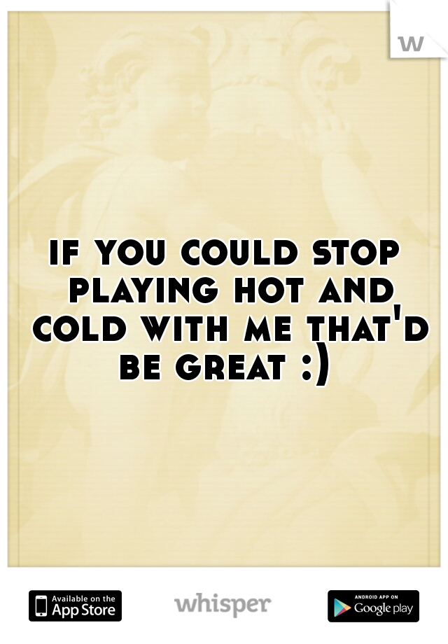 if you could stop playing hot and cold with me that'd be great :)