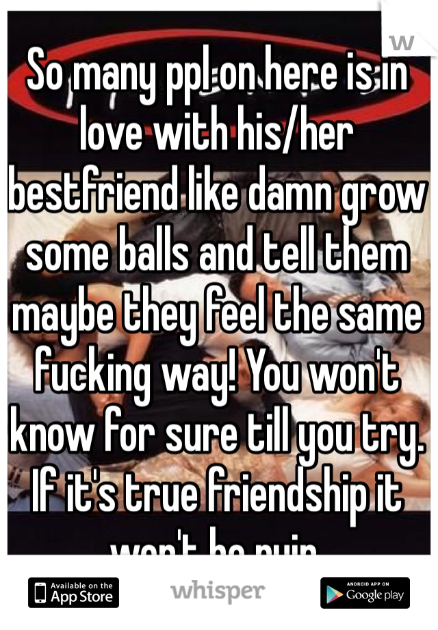 So many ppl on here is in love with his/her bestfriend like damn grow some balls and tell them maybe they feel the same fucking way! You won't know for sure till you try. If it's true friendship it won't be ruin.