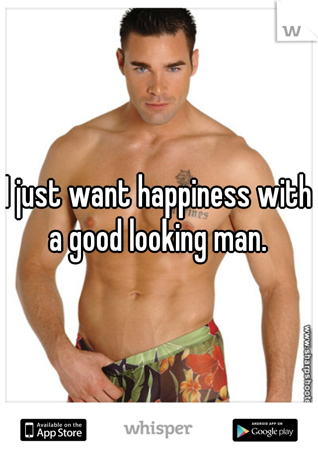 I just want happiness with a good looking man.