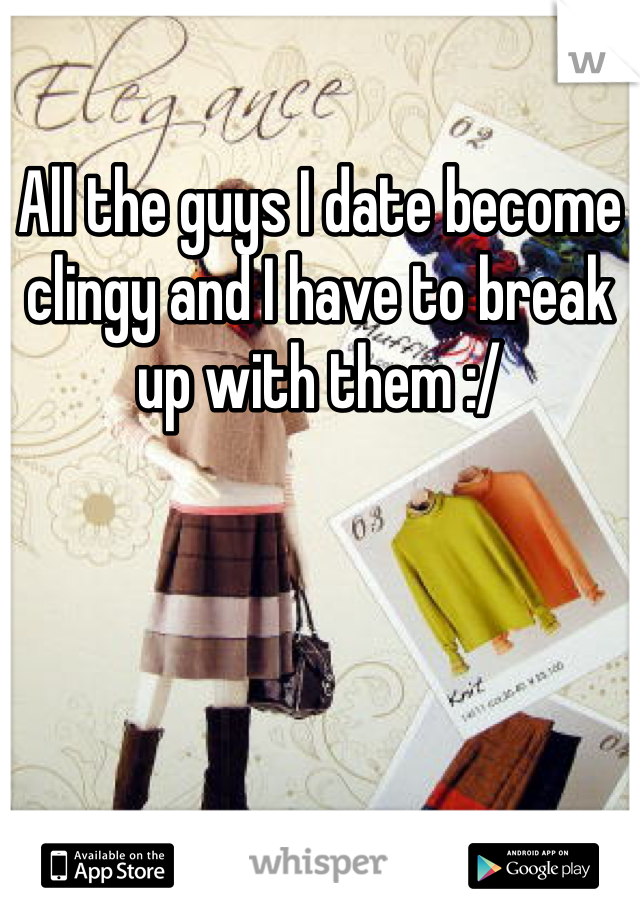 All the guys I date become clingy and I have to break up with them :/