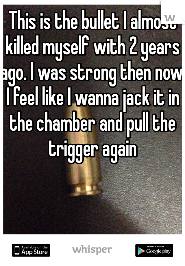 This is the bullet I almost killed myself with 2 years ago. I was strong then now I feel like I wanna jack it in the chamber and pull the trigger again