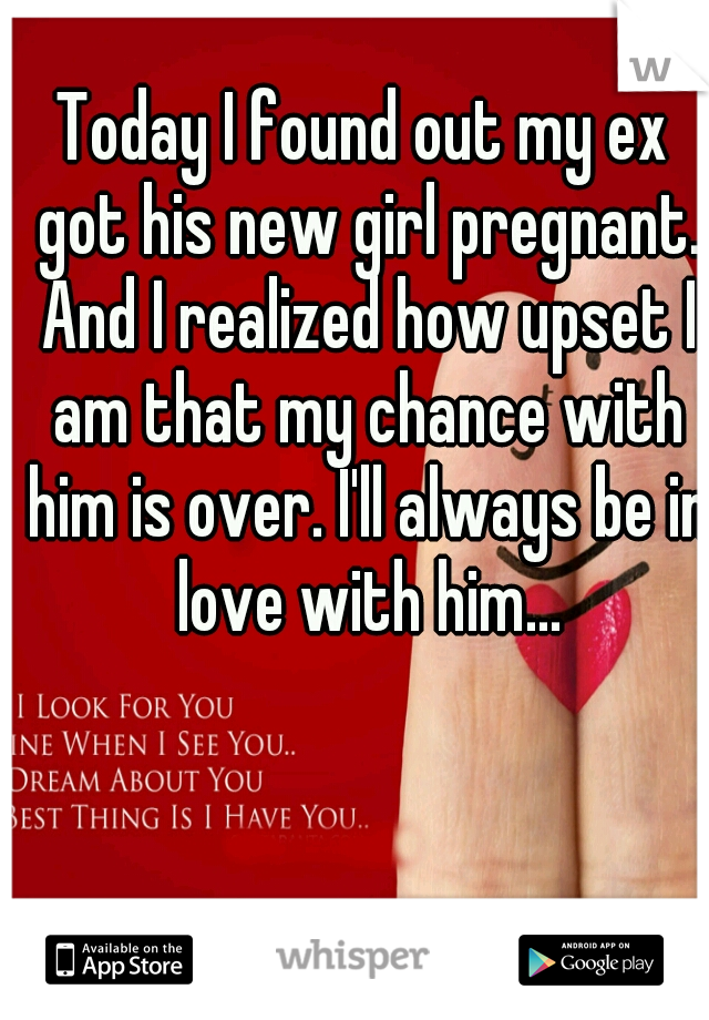 Today I found out my ex got his new girl pregnant. And I realized how upset I am that my chance with him is over. I'll always be in love with him...