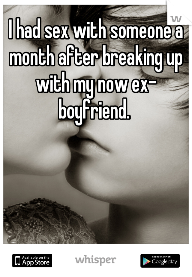 I had sex with someone a month after breaking up with my now ex-boyfriend.