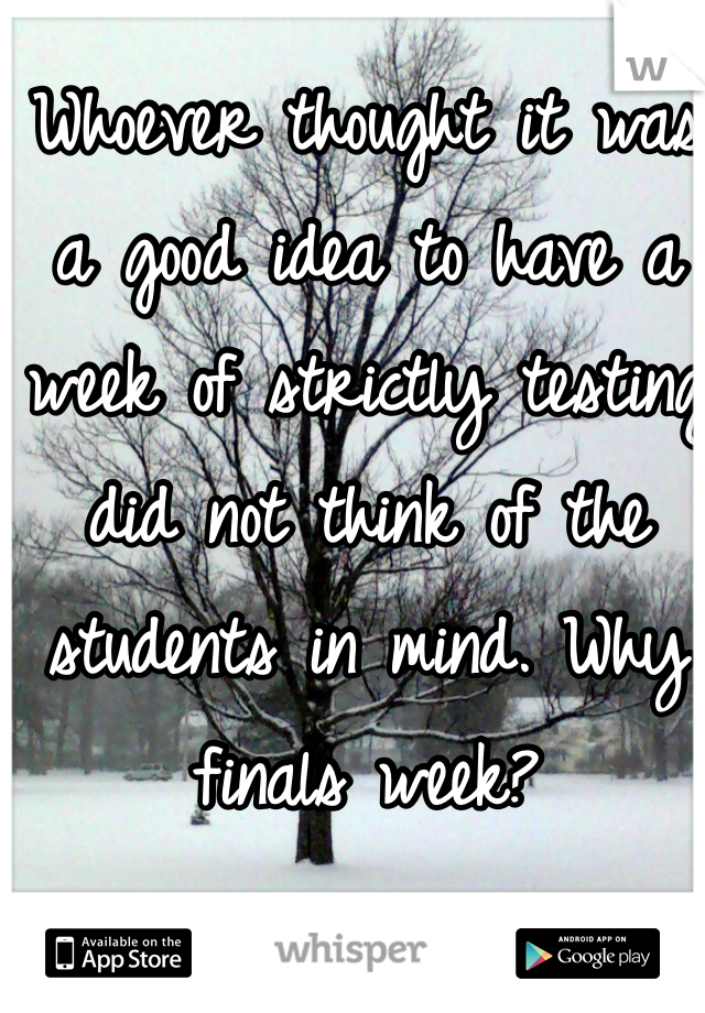 Whoever thought it was a good idea to have a week of strictly testing did not think of the students in mind. Why finals week?