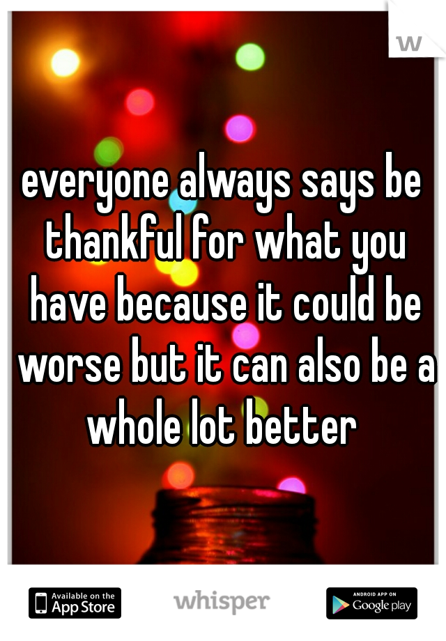 everyone always says be thankful for what you have because it could be worse but it can also be a whole lot better