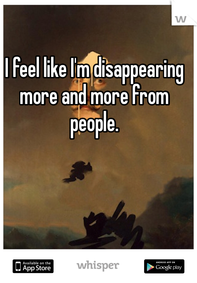 I feel like I'm disappearing more and more from people.