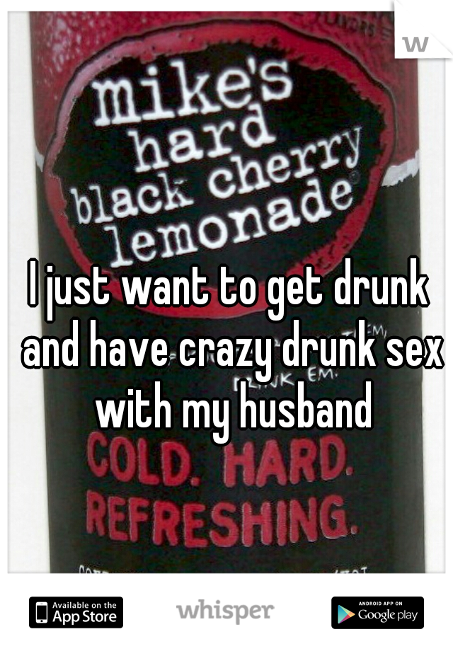 I just want to get drunk and have crazy drunk sex with my husband