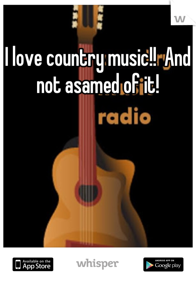 I love country music!!  And not asamed of it!