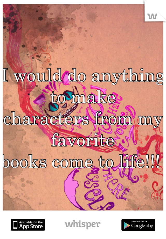 I would do anything to make  characters from my favorite books come to life!!!