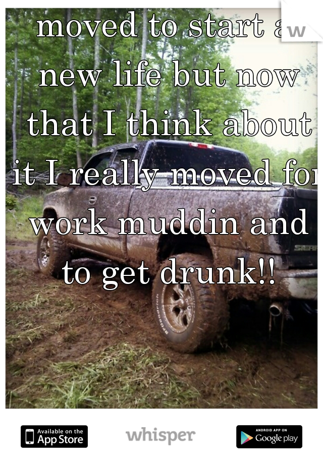 moved to start a new life but now that I think about it I really moved for work muddin and to get drunk!!