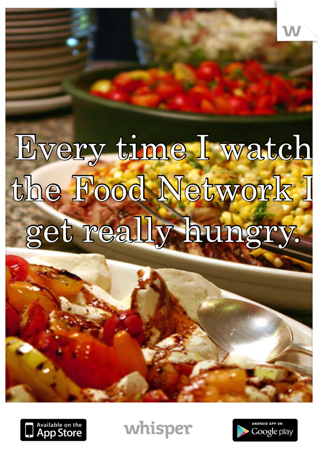 Every time I watch the Food Network I get really hungry.