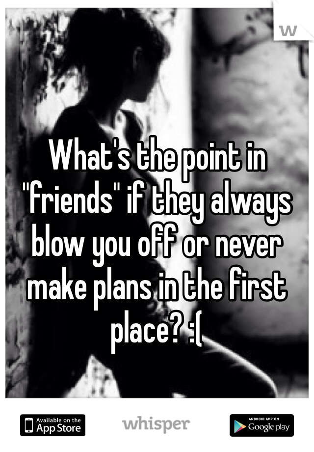 """What's the point in """"friends"""" if they always blow you off or never make plans in the first place? :("""