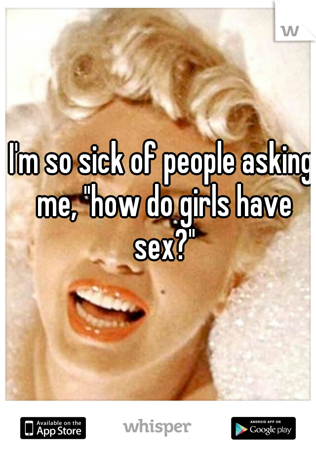 """I'm so sick of people asking me, """"how do girls have sex?"""""""