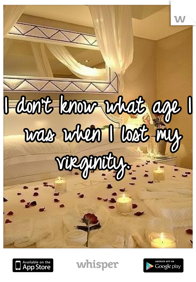 I don't know what age I was when I lost my virginity.