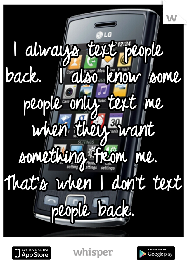 I always text people back.  I also know some people only text me when they want something from me.  That's when I don't text people back.