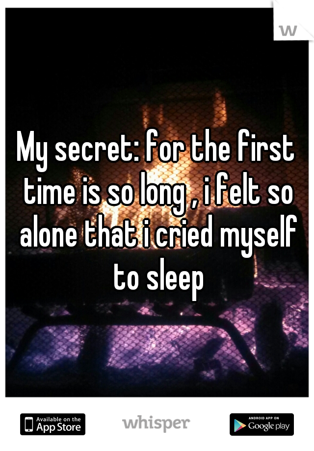 My secret: for the first time is so long , i felt so alone that i cried myself to sleep